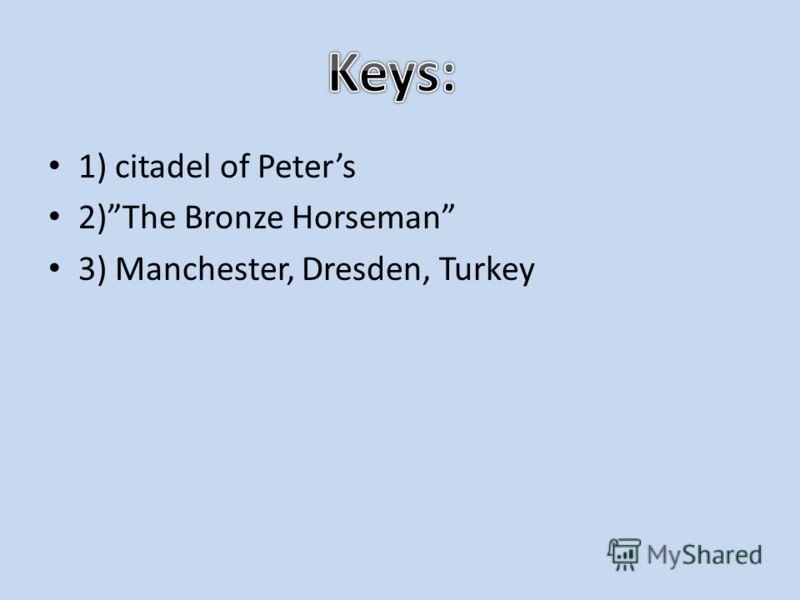 1) citadel of Peters 2)The Bronze Horseman 3) Manchester, Dresden, Turkey