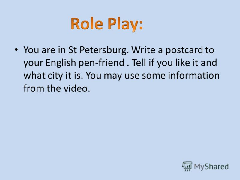 You are in St Petersburg. Write a postcard to your English pen-friend. Tell if you like it and what city it is. You may use some information from the video.