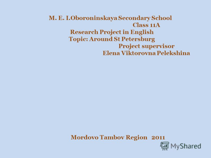 M. E. I.Oboroninskaya Secondary School Class 11A Research Project in English Topic: Around St Petersburg Project supervisor Elena Viktorovna Pelekshina Mordovo Tambov Region 2011