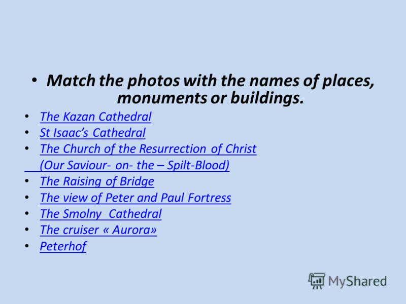 Мatch the photos with the names of places, monuments or buildings. The Kazan Cathedral St Isaacs Cathedral The Church of the Resurrection of Christ (Our Saviour- on- the – Spilt-Blood) The Raising of Bridge The view of Peter and Paul Fortress The Smo