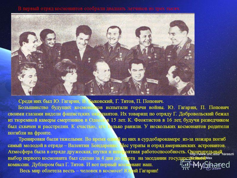 Среди них был Ю. Гагарин, В. Быковский, Г. Титов, П. Попович. Большинство будущих космонавтов испытали горечи войны. Ю. Гагарин, П. Попович своими глазами видели фашистских оккупантов. Их товарищ по отряду Г. Добровольский бежал из тюремной камеры см