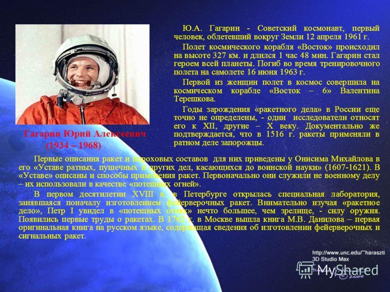 Ю.А. Гагарин - Советский космонавт, первый человек, облетевший вокруг Земли 12 апреля 1961 г. Полет космического корабля «Восток» происходил на высоте 327 км. и длился 1 час 48 мин. Гагарин стал героем всей планеты. Погиб во время тренировочного поле