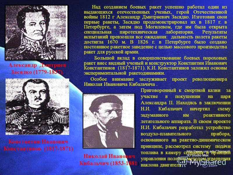 Александр Дмитриев Засядко (1779-1837). Над созданием боевых ракет успешно работал один из выдающихся отечественных ученых, герой Отечественной войны 1812 г Александр Дмитриевич Засядко. Изготовив свои первые ракеты, Засядко продемонстрировал их в 18