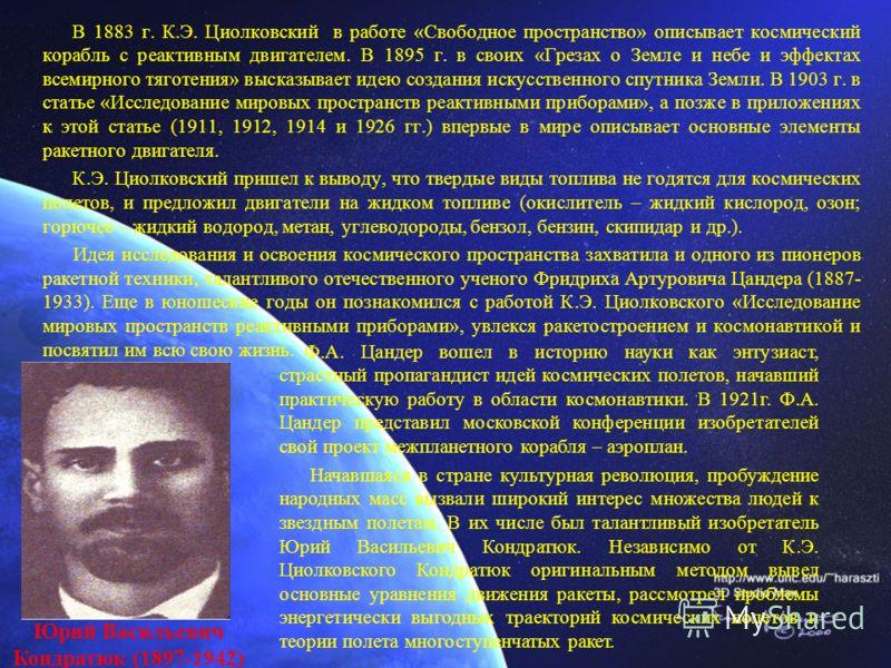 В 1883 г. К.Э. Циолковский в работе «Свободное пространство» описывает космический корабль с реактивным двигателем. В 1895 г. в своих «Грезах о Земле и небе и эффектах всемирного тяготения» высказывает идею создания искусственного спутника Земли. В 1