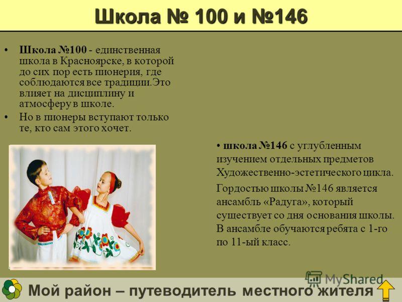 Мой район – путеводитель местного жителя Школа 100 и 146 Школа 100 - единственная школа в Красноярске, в которой до сих пор есть пионерия, где соблюдаются все традиции.Это влияет на дисциплину и атмосферу в школе. Но в пионеры вступают только те, кто