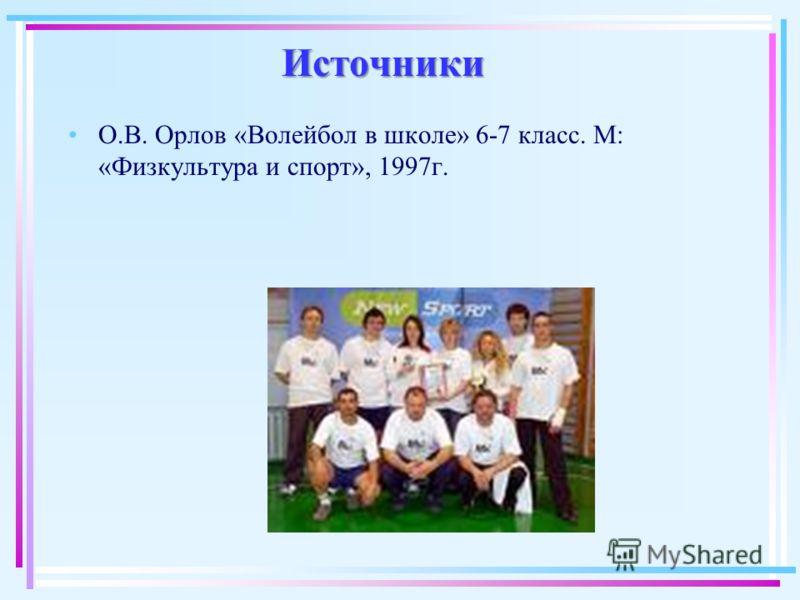 Источники О.В. Орлов «Волейбол в школе» 6-7 класс. М: «Физкультура и спорт», 1997г.