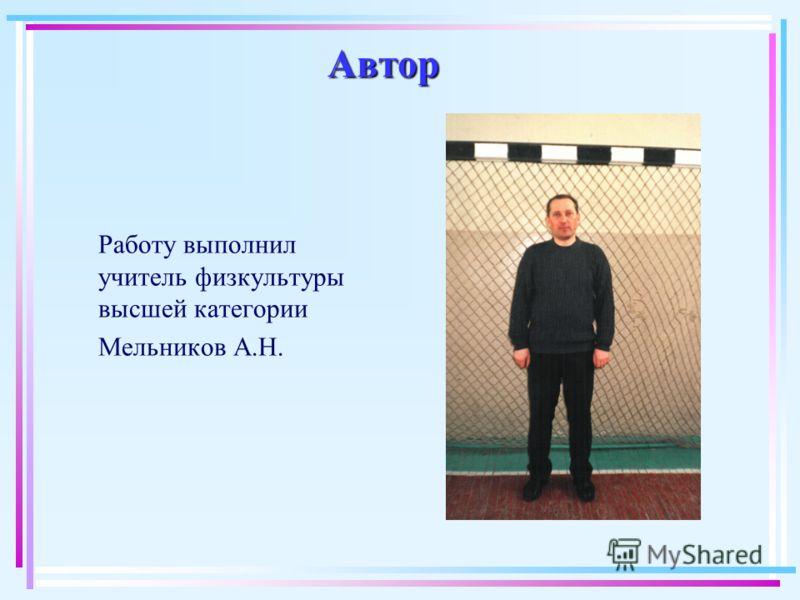 Автор Работу выполнил учитель физкультуры высшей категории Мельников А.Н.
