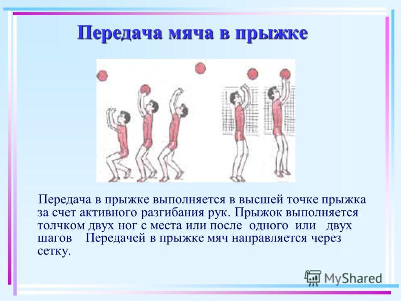 Передача мяча в прыжке Передача в прыжке выполняется в высшей точке прыжка за счет активного разгибания рук. Прыжок выполняется толчком двух ног с места или после одного или двух шагов Передачей в прыжке мяч направляется через сетку.