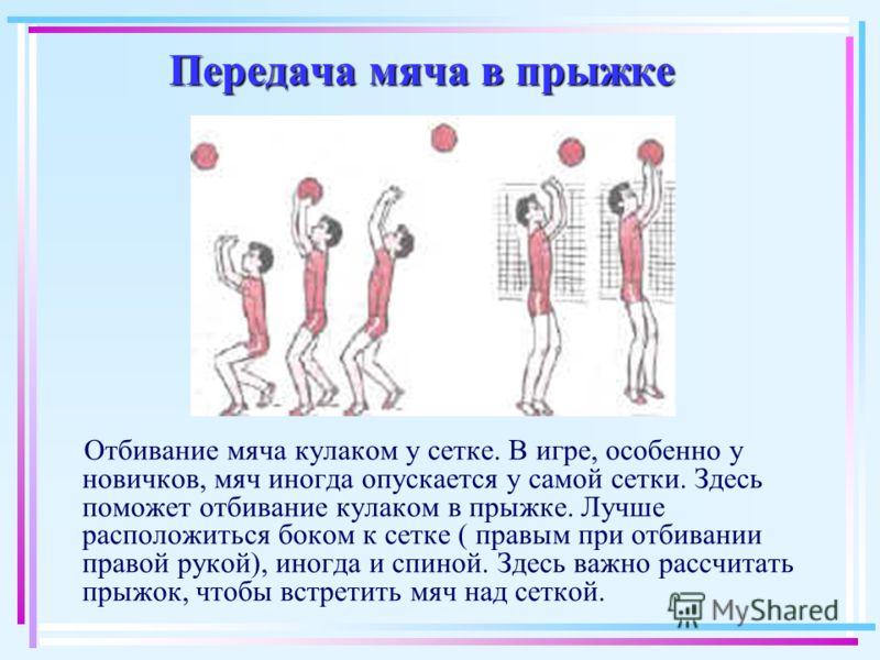 Передача мяча в прыжке Отбивание мяча кулаком у сетке. В игре, особенно у новичков, мяч иногда опускается у самой сетки. Здесь поможет отбивание кулаком в прыжке. Лучше расположиться боком к сетке ( правым при отбивании правой рукой), иногда и спиной