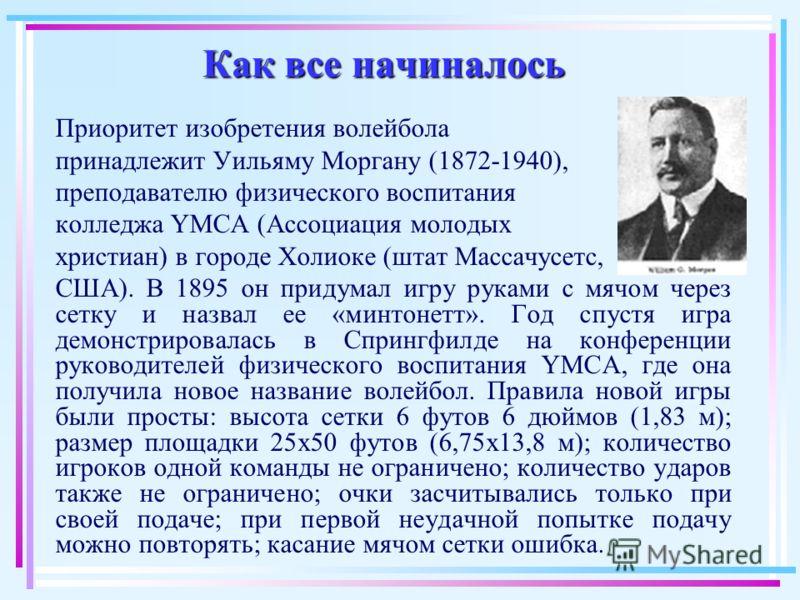 Как все начиналось Приоритет изобретения волейбола принадлежит Уильяму Моргану (1872-1940), преподавателю физического воспитания колледжа YMCA (Ассоциация молодых христиан) в городе Холиоке (штат Массачусетс, США). В 1895 он придумал игру руками с мя