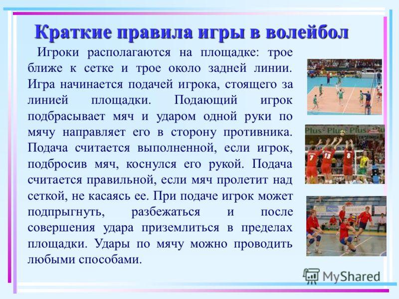 Краткие правила игры в волейбол Краткие правила игры в волейбол Игроки располагаются на площадке: трое ближе к сетке и трое около задней линии. Игра начинается подачей игрока, стоящего за линией площадки. Подающий игрок подбрасывает мяч и ударом одно