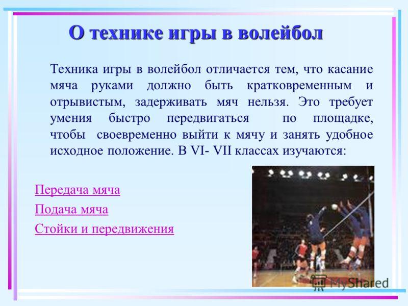 О технике игры в волейбол Техника игры в волейбол отличается тем, что касание мяча руками должно быть кратковременным и отрывистым, задерживать мяч нельзя. Это требует умения быстро передвигаться по площадке, чтобы своевременно выйти к мячу и занять