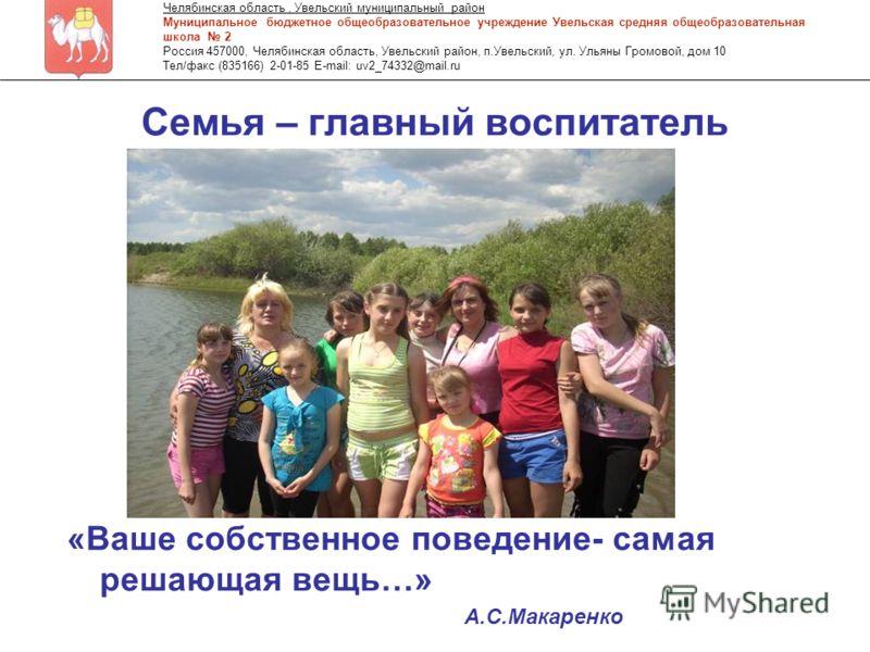 Семья – главный воспитатель «Ваше собственное поведение- самая решающая вещь…» Челябинская область, Увельский муниципальный район Муниципальное бюджетное общеобразовательное учреждение Увельская средняя общеобразовательная школа 2 Россия 457000, Челя