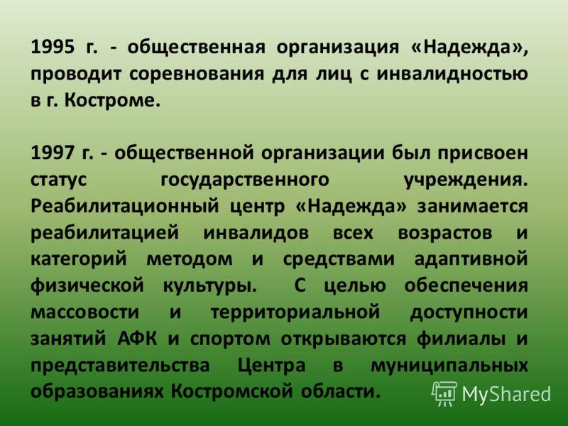 1995 г. - общественная организация «Надежда», проводит соревнования для лиц с инвалидностью в г. Костроме. 1997 г. - общественной организации был присвоен статус государственного учреждения. Реабилитационный центр «Надежда» занимается реабилитацией и