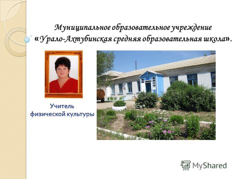 Муниципальное образовательное учреждение « Урало-Ахтубинская средняя образовательная школа ».