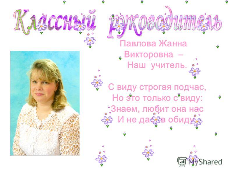Павлова Жанна Викторовна – Наш учитель. С виду строгая подчас, Но это только с виду: Знаем, любит она нас И не даст в обиду.