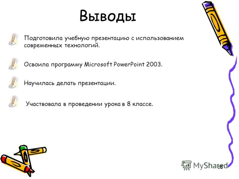 15 Выводы Подготовила учебную презентацию с использованием современных технологий. Освоила программу Microsoft PowerPoint 2003. Научилась делать презентации. Участвовала в проведении урока в 8 классе.