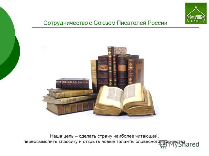 Сотрудничество с Союзом Писателей России Наша цель – сделать страну наиболее читающей, переосмыслить классику и открыть новые таланты словесного творчества