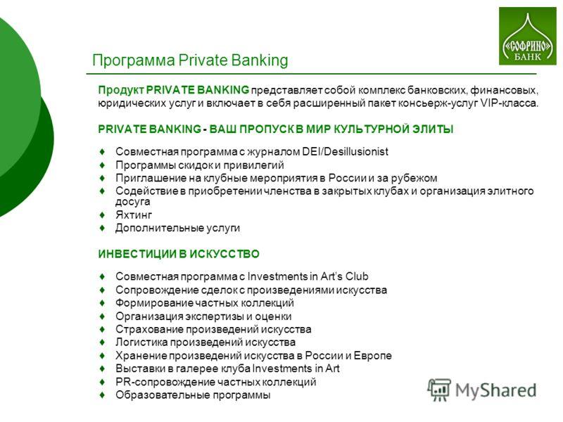 Программа Private Banking Продукт PRIVATE BANKING представляет собой комплекс банковских, финансовых, юридических услуг и включает в себя расширенный пакет консьерж-услуг VIP-класса. PRIVATE BANKING - ВАШ ПРОПУСК В МИР КУЛЬТУРНОЙ ЭЛИТЫ Совместная про
