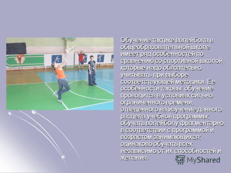 Обучение тактике волейбола в общеобразовательной школе имеет ряд особенностей по сравнению со спортивной школой, которые надо обязательно учитывать при выборе соответствующей методики. Ее особенности таковы: обучение проводится в условиях сильно огра