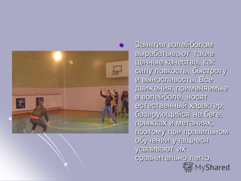 Занятия волейболом вырабатывают такие ценные качества, как силу ловкость, быстроту и выносливость. Все движения, применяемые в волейболе, носят естественный характер, базирующийся на беге, прыжках и метаниях, поэтому при правильном обучении учащиеся