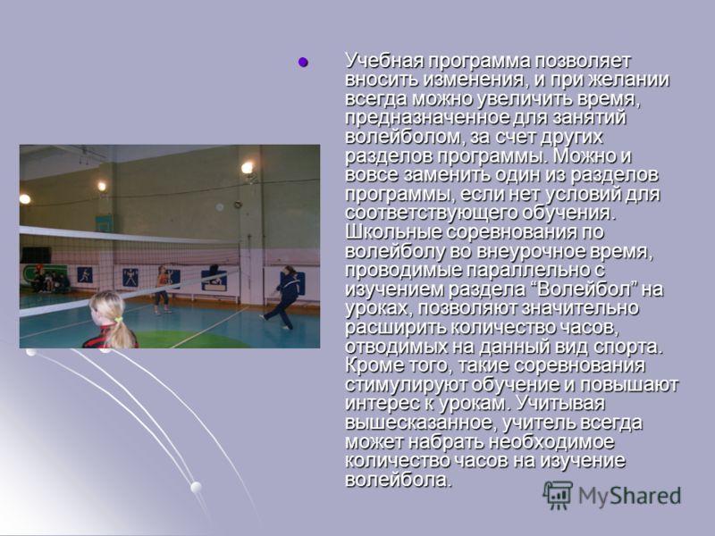 Учебная программа позволяет вносить изменения, и при желании всегда можно увеличить время, предназначенное для занятий волейболом, за счет других разделов программы. Можно и вовсе заменить один из разделов программы, если нет условий для соответствую