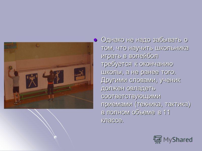 Однако не надо забывать о том, что научить школьника играть в волейбол требуется к окончанию школы, а не ранее того. Другими словами, ученик должен овладеть соответствующими приемами (техника, тактика) в полном объеме в 11 классе. Однако не надо забы