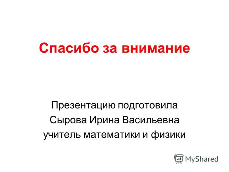 Спасибо за внимание Презентацию подготовила Сырова Ирина Васильевна учитель математики и физики