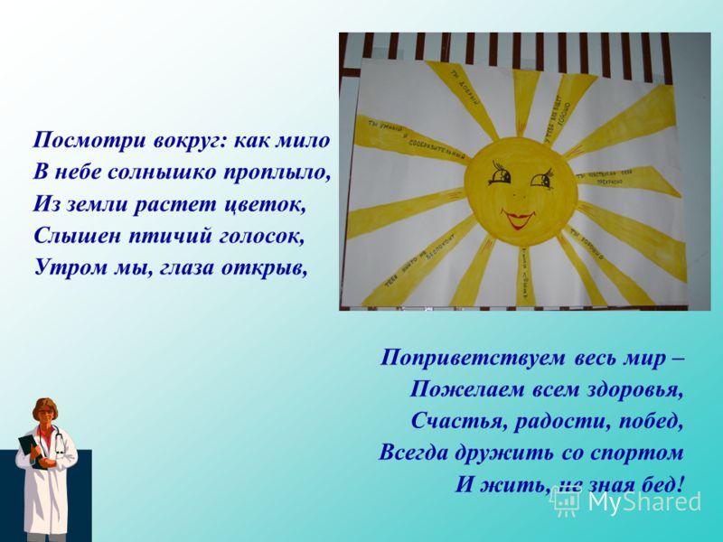 Посмотри вокруг: как мило В небе солнышко проплыло, Из земли растет цветок, Слышен птичий голосок, Утром мы, глаза открыв, Поприветствуем весь мир – Пожелаем всем здоровья, Счастья, радости, побед, Всегда дружить со спортом И жить, не зная бед!