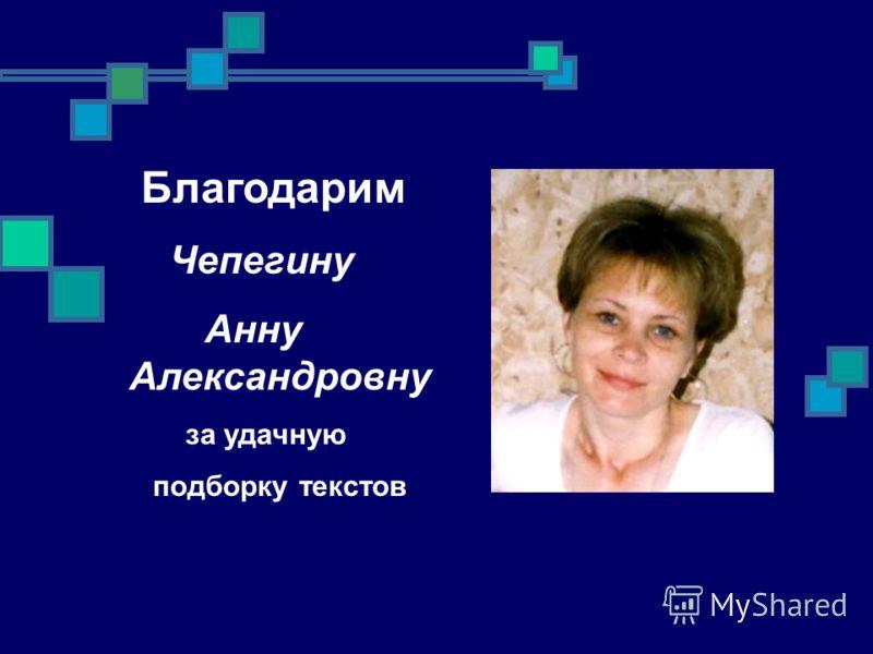 Благодарим Чепегину Анну Александровну за удачную подборку текстов