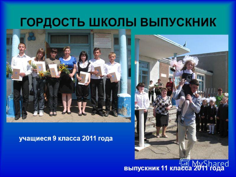 ГОРДОСТЬ ШКОЛЫ ВЫПУСКНИК учащиеся 9 класса 2011 года выпускник 11 класса 2011 года