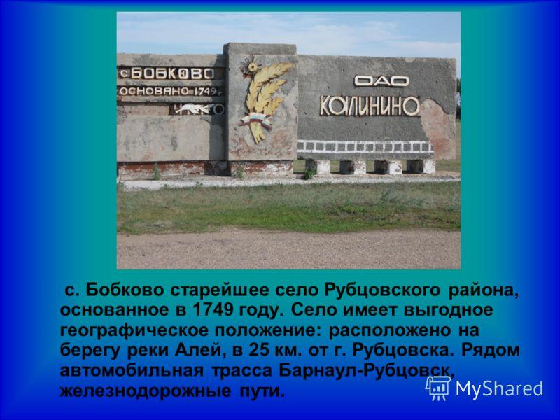с. Бобково старейшее село Рубцовского района, основанное в 1749 году. Село имеет выгодное географическое положение: расположено на берегу реки Алей, в 25 км. от г. Рубцовска. Рядом автомобильная трасса Барнаул-Рубцовск, железнодорожные пути.