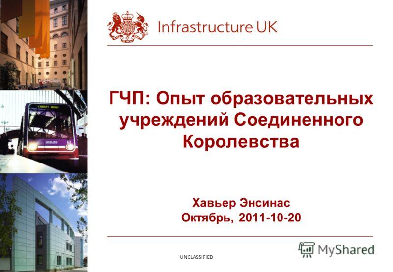 ГЧП: Опыт образовательных учреждений Соединенного Королевства Хавьер Энсинас Октябрь, 2011-10-20 UNCLASSIFIED