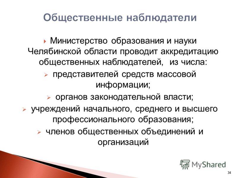 34 Министерство образования и науки Челябинской области проводит аккредитацию общественных наблюдателей, из числа: представителей средств массовой информации; органов законодательной власти; учреждений начального, среднего и высшего профессионального