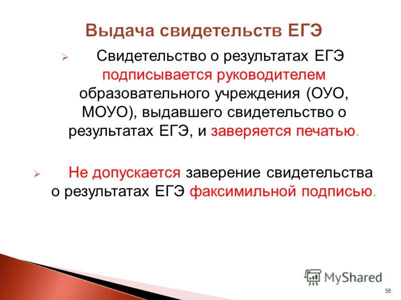 58 Свидетельство о результатах ЕГЭ подписывается руководителем образовательного учреждения (ОУО, МОУО), выдавшего свидетельство о результатах ЕГЭ, и заверяется печатью. Не допускается заверение свидетельства о результатах ЕГЭ факсимильной подписью.