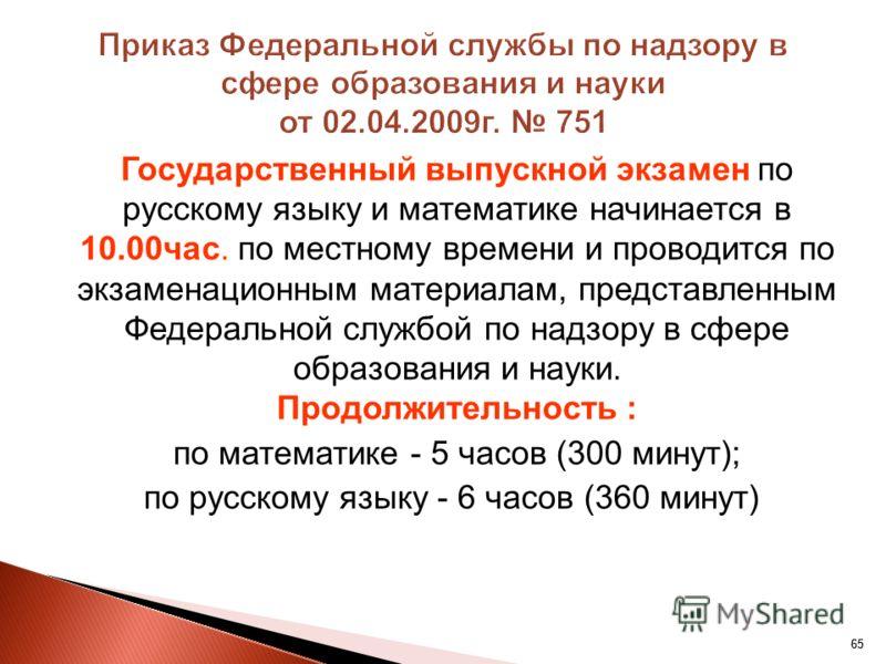 65 Государственный выпускной экзамен по русскому языку и математике начинается в 10.00час. по местному времени и проводится по экзаменационным материалам, представленным Федеральной службой по надзору в сфере образования и науки. Продолжительность :