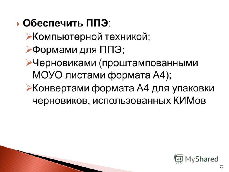 79 Обеспечить ППЭ: Компьютерной техникой; Формами для ППЭ; Черновиками (проштампованными МОУО листами формата А4); Конвертами формата А4 для упаковки черновиков, использованных КИМов