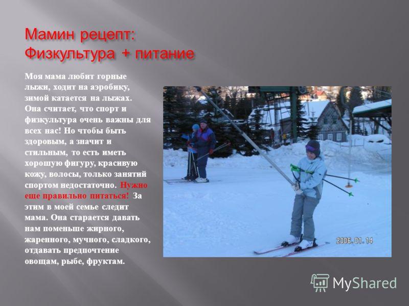 Мамин рецепт : Физкультура + питание Моя мама любит горные лыжи, ходит на аэробику, зимой катается на лыжах. Она считает, что спорт и физкультура очень важны для всех нас ! Но чтобы быть здоровым, а значит и стильным, то есть иметь хорошую фигуру, кр