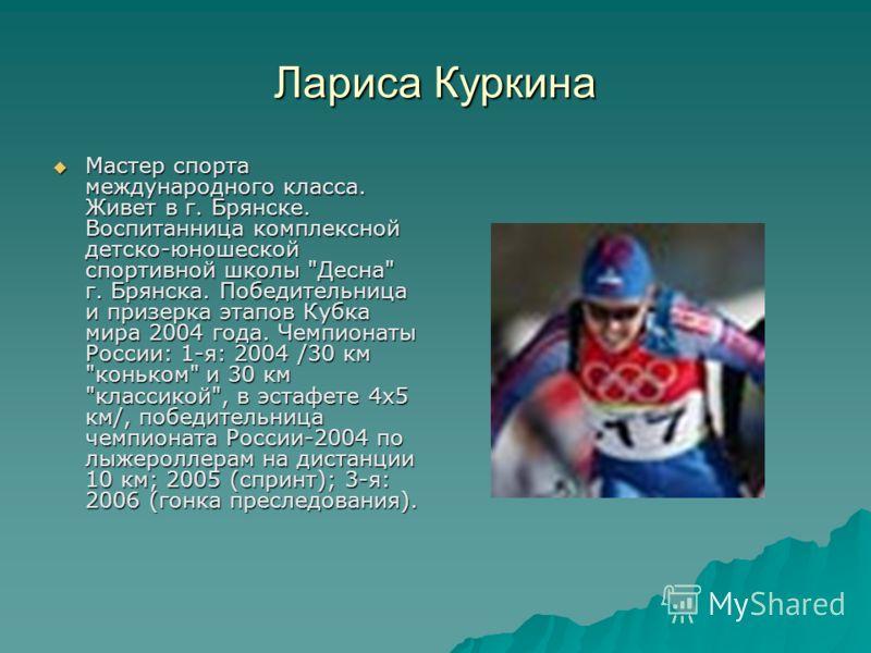 Лариса Куркина Мастер спорта международного класса. Живет в г. Брянске. Воспитанница комплексной детско-юношеской спортивной школы