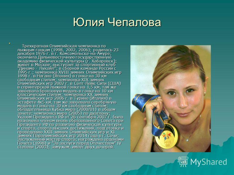 Юлия Чепалова Трехкратная Олимпийская чемпионка по лыжным гонкам (1998, 2002, 2006); родилась 23 декабря 1976 г. в г. Комсомольске-на-Амуре; окончила Дальневосточную государственную академию физической культуры (г. Хабаровск); живет в Москве; выступа