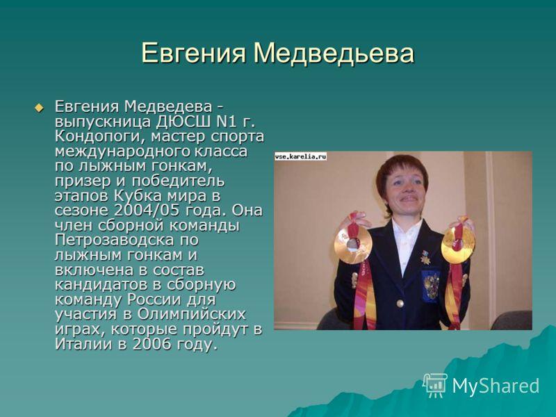 Евгения Медведьева Евгения Медведева - выпускница ДЮСШ N1 г. Кондопоги, мастер спорта международного класса по лыжным гонкам, призер и победитель этапов Кубка мира в сезоне 2004/05 года. Она член сборной команды Петрозаводска по лыжным гонкам и включ