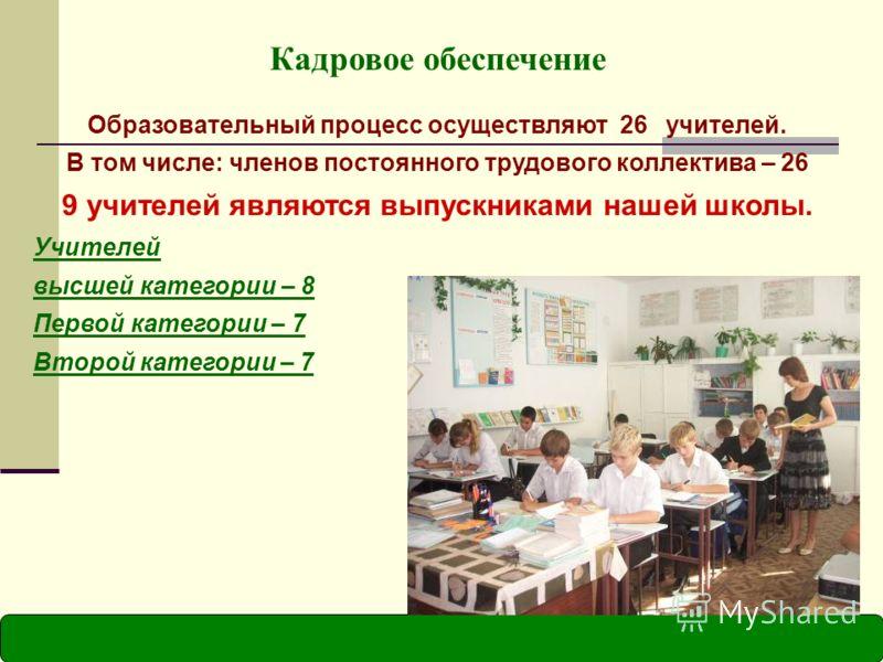 Кадровое обеспечение Образовательный процесс осуществляют 26 учителей. В том числе: членов постоянного трудового коллектива – 26 9 учителей являются выпускниками нашей школы. Учителей высшей категории – 8 Первой категории – 7 Второй категории – 7