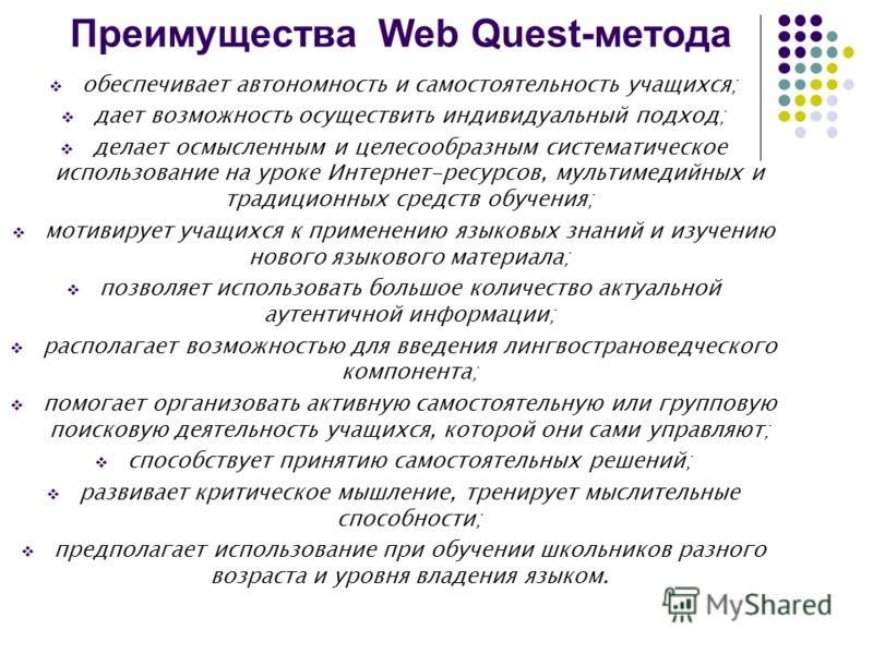 Преимущества Web Quest-метода обеспечивает автономность и самостоятельность учащихся; дает возможность осуществить индивидуальный подход; делает осмысленным и целесообразным систематическое использование на уроке Интернет-ресурсов, мультимедийных и т