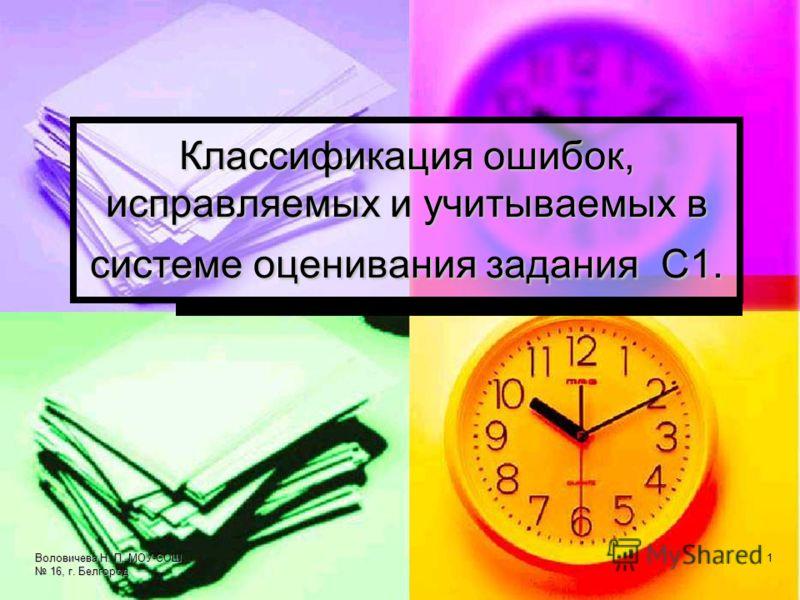 Воловичева Н. П. МОУ-СОШ 16, г. Белгород 1 Классификация ошибок, исправляемых и учитываемых в системе оценивания задания С1.