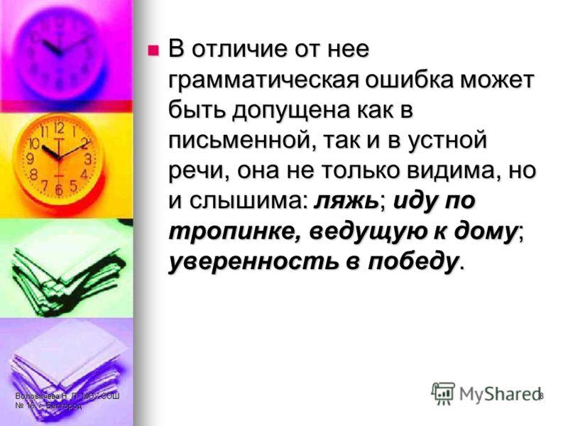Воловичева Н. П. МОУ-СОШ 16, г. Белгород 8 В отличие от нее грамматическая ошибка может быть допущена как в письменной, так и в устной речи, она не только видима, но и слышима: ляжь; иду по тропинке, ведущую к дому; уверенность в победу. В отличие от