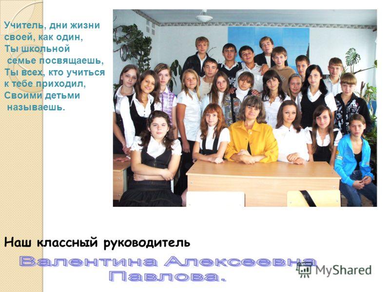 Наш классный руководитель Учитель, дни жизни своей, как один, Ты школьной семье посвящаешь, Ты всех, кто учиться к тебе приходил, Своими детьми называешь.