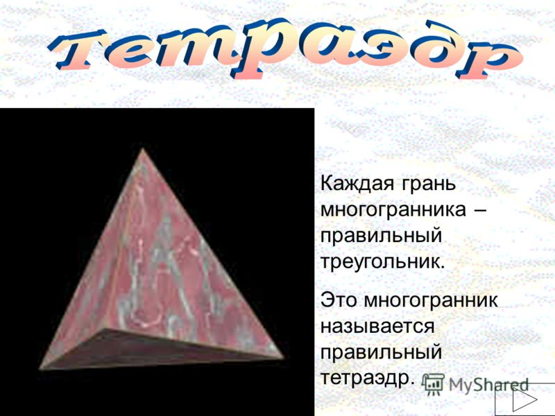 Каждая грань многогранника – правильный треугольник. Это многогранник называется правильный тетраэдр.