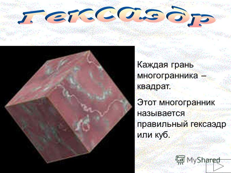 Каждая грань многогранника – квадрат. Этот многогранник называется правильный гексаэдр или куб.