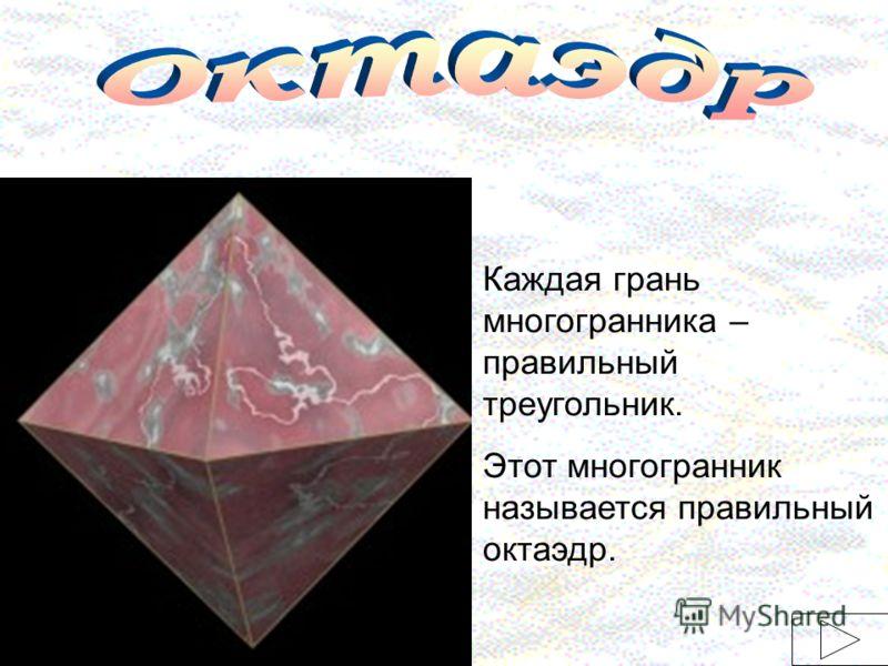 Каждая грань многогранника – правильный треугольник. Этот многогранник называется правильный октаэдр.