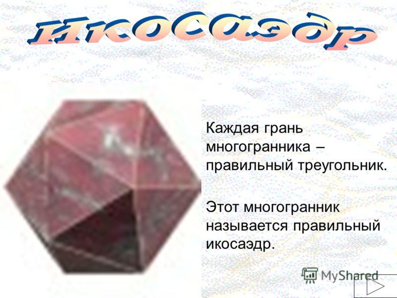 Каждая грань многогранника – правильный треугольник. Этот многогранник называется правильный икосаэдр.